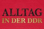 Alltag in der DDR - Everyday Life in the GDR